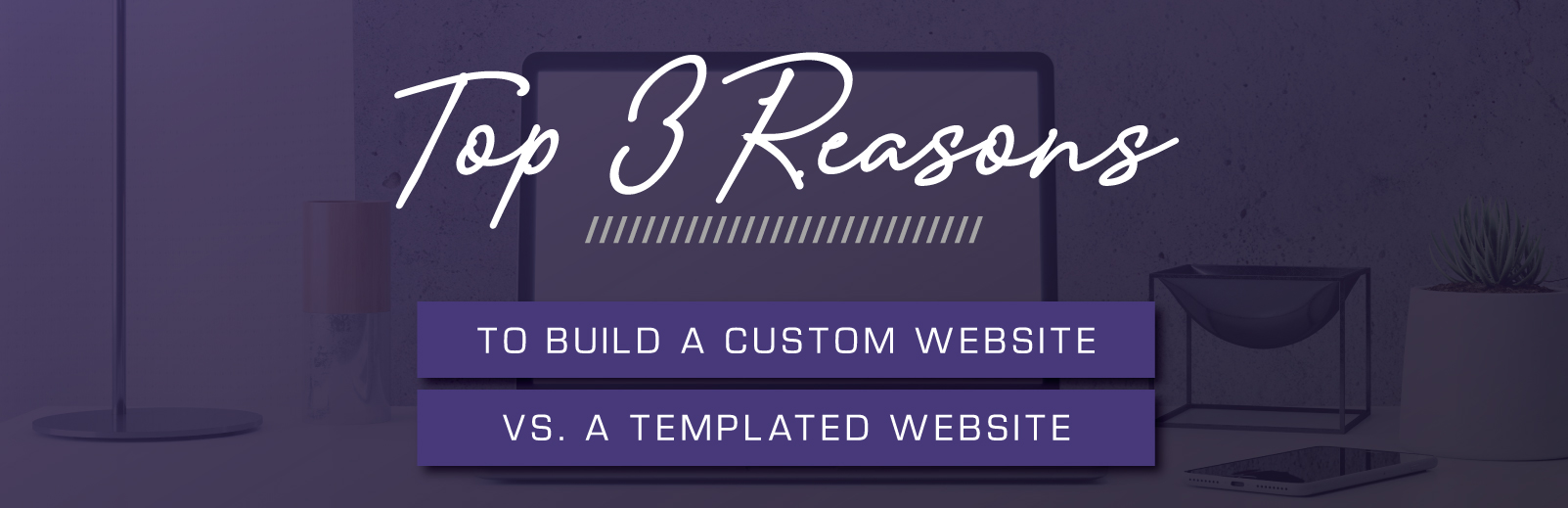 Top 3 Reasons to Build a Custom Website